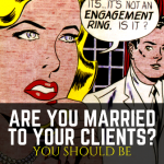 ARE YOU MARRIED TO YOUR CLIENTS? YOU SHOULD BE